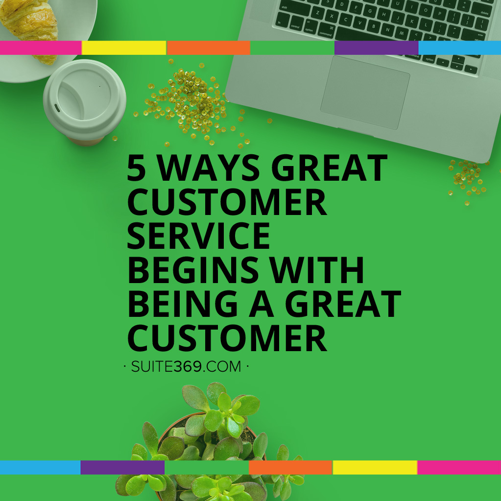 5 Ways Great Customer Service Begins with Being a Great Customer
